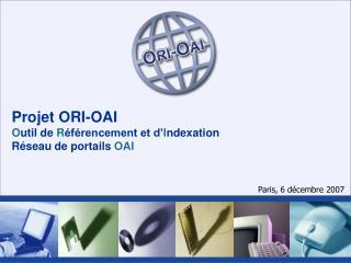 Projet ORI-OAI O util de  R éférencement et d' I ndexation Réseau de portails  OAI