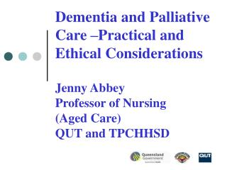 Dementia and Palliative Care  Practical and Ethical Considerations  Jenny Abbey Professor of Nursing  Aged Care  QUT and