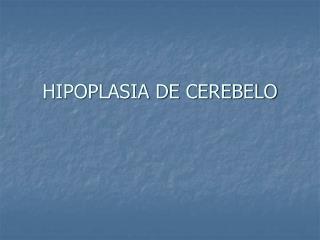 HIPOPLASIA DE CEREBELO