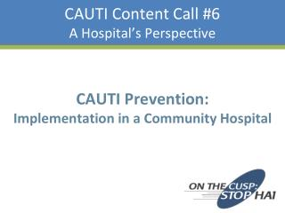 CAUTI Content Call 6 A Hospital s Perspective
