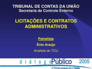 LICITAÇÕES E CONTRATOS ADMINISTRATIVOS Painelista Ênio Araújo Analista do TCU