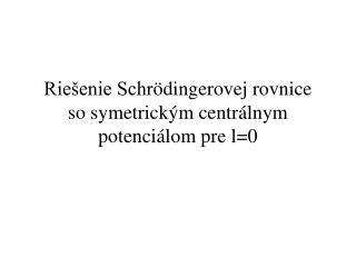 Riešenie Schr ö dingerovej rovnice so symetrickým centrálnym potenciálom pre l=0