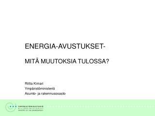 ENERGIA-AVUSTUKSET- MITÄ MUUTOKSIA TULOSSA? Riitta Kimari Ympäristöministeriö