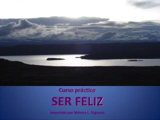 Curso práctico SER FELIZ Impartido por Mónica L. Esgueva
