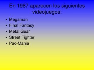 En 1987 aparecen los siguientes videojuegos: