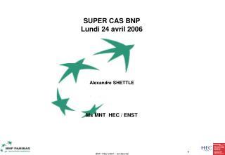 SUPER CAS BNP Lundi 24 avril 2006 Alexandre SHETTLE Ms MNT  HEC / ENST