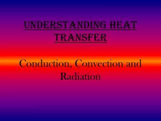 Understanding Heat Transfer Conduction, Convection and Radiation