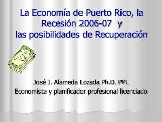 La Economía de Puerto Rico, la Recesión 2006-07  y las posibilidades de Recuperación