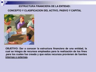 ESTRUCTURA FINANCIERA DE LA ENTIDAD: CONCEPTO Y CLASIFICACION DEL ACTIVO, PASIVO Y CAPITAL