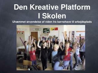 Den Kreative Platform I Skolen Uh mmet anvendelse af viden fra b rnehave til arbejdsplads