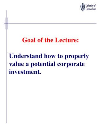 Goal of the Lecture: Understand how to properly value a potential corporate investment.