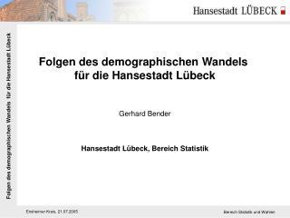 Folgen des demographischen Wandels  für die Hansestadt Lübeck Gerhard Bender
