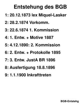 Entstehung des BGB 1: 20.12.1873 lex Miquel-Lasker 2: 28.2.1874 Vorkomm.