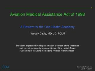Aviation Medical Assistance Act of 1998     A Review for the One Health Academy   Woody Davis, MD, JD, FCLM