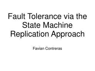 Fault Tolerance via the State Machine Replication Approach Favian Contreras