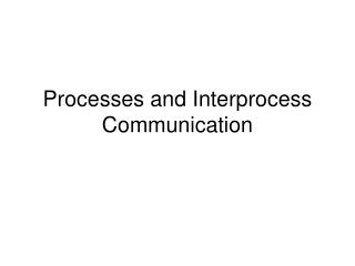 Processes and Interprocess Communication