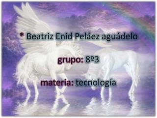 * Beatriz Enid Peláez aguádelo grupo:  8º3 materia:  tecnología