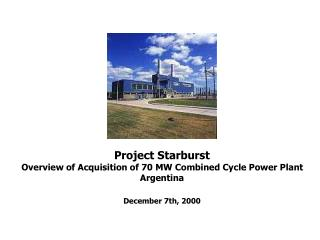 Project Starburst Overview of Acquisition of 70 MW Combined Cycle Power Plant Argentina