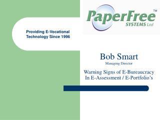 Bob Smart Managing Director Warning Signs of E-Bureaucracy In E-Assessment / E-Portfolio's