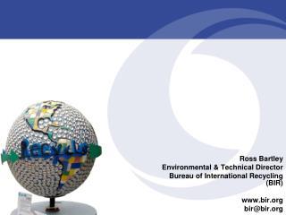 Ross Bartley Environmental & Technical Director Bureau of International Recycling (BIR)