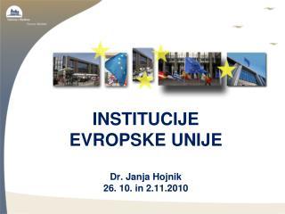 INSTITUCIJE  EVROPSKE UNIJE Dr. Janja Hojnik 26. 10. in 2.11.2010