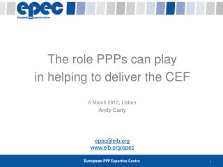 The role PPPs can play in helping to deliver the CEF 6 March 2012, Lisbon Andy Carty