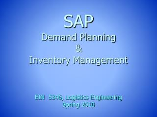 SAP Demand Planning  &  Inventory Management EIN  5346, Logistics Engineering Spring 2010