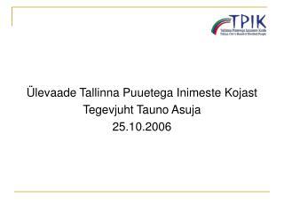 Ülevaade Tallinna Puuetega Inimeste Kojast Tegevjuht Tauno Asuja 25.10.2006