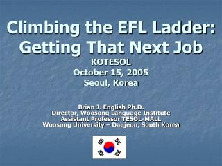 Climbing the EFL Ladder: Getting That Next Job KOTESOL  October 15, 2005 Seoul, Korea