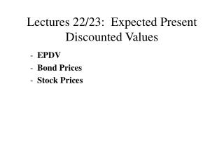 Lectures 22/23:  Expected Present Discounted Values