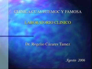 CLINICA CUAUHTEMOC Y FAMOSA LABORATORIO CLINICO Dr. Rogelio Cázares Tamez Agosto  2006