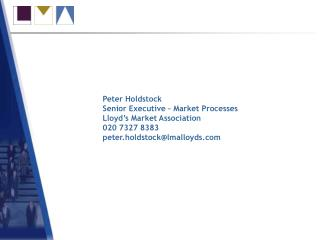 Peter Holdstock Senior Executive – Market Processes Lloyd's Market Association 020 7327 8383