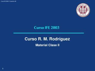 Curso IFE 2003 Curso R. M. Rodríguez