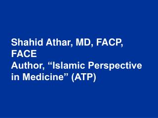 Shahid Athar, MD, FACP, FACE Author,  Islamic Perspective in Medicine  ATP