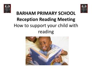 BARHAM PRIMARY SCHOOL Reception Reading Meeting How to support your child with reading
