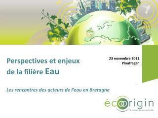 Perspectives et enjeux de la filière  Eau Les rencontres des acteurs de l'eau en Bretagne