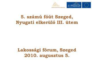 5. számú főút Szeged, Nyugati elkerülő III. ütem Lakossági fórum, Szeged 2010. augusztus 5.
