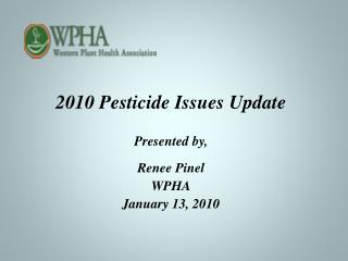2010 Pesticide Issues Update Presented by, Renee Pinel WPHA January 13, 2010