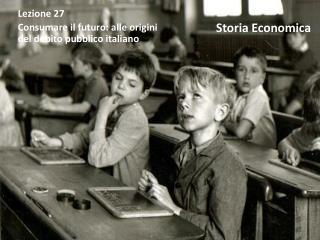 Lezione 27 Consumare il futuro: alle origini    del debito pubblico italiano
