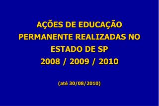 AÇÕES DE EDUCAÇÃO PERMANENTE REALIZADAS NO ESTADO DE SP  2008 / 2009 / 2010 (até 30/08/2010)