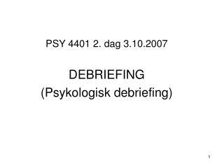 PSY 4401 2. dag 3.10.2007  DEBRIEFING Psykologisk debriefing