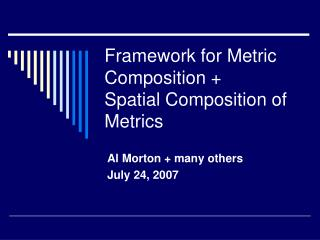 Framework for Metric Composition +  Spatial Composition of Metrics