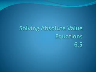 Solving Absolute Value Equations 6.5