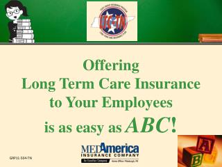 Offering  Long Term Care Insurance  to Your Employees  is as easy as  ABC !