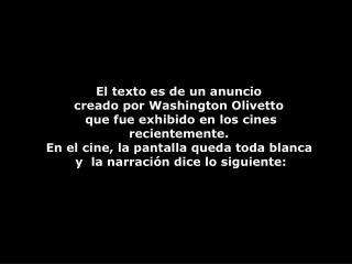 El texto es de un anuncio  creado por Washington Olivetto   que fue exhibido en los cines