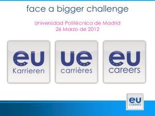 face a bigger challenge Universidad Politécnica de Madrid 26 Marzo de 2012