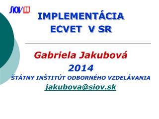 IMPLEMENTÁCIA  ECVET  V SR Gabriela Jakubová 2014 ŠTÁTNY INŠTITÚT ODBORNÉHO VZDELÁVANIA