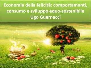 Economia della felicit�: comportamenti, consumo e sviluppo equo-sostenibile Ugo Guarnacci