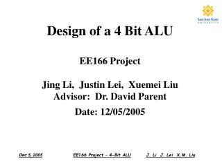 Design of a 4 Bit ALU  EE166 Project   Jing Li,  Justin Lei,  Xuemei Liu Advisor:  Dr. David Parent Date: 12