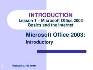 INTRODUCTION Lesson 1 – Microsoft Office 2003 Basics and the Internet